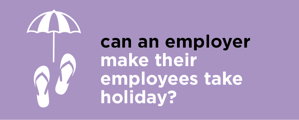 Can an employer make their employees take holiday?