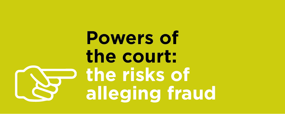 Powers of the court: the risks of alleging fraud